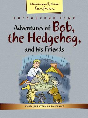 Кауфман М. Ю. и др. Книга для чтения в 5–6 классе. Приключения ежика Боба и его друзей / Adventures of Bob, the Hedgehog, and his friends. Учебное пособие. Английский язык