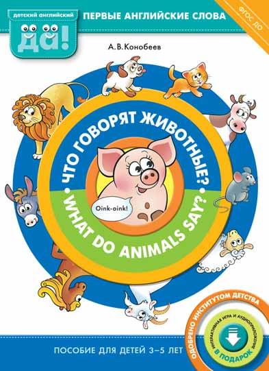 Конобеев А. В. Что говорят животные?/What do animals say? Пособие для детей 3-5 лет. Английский язык
