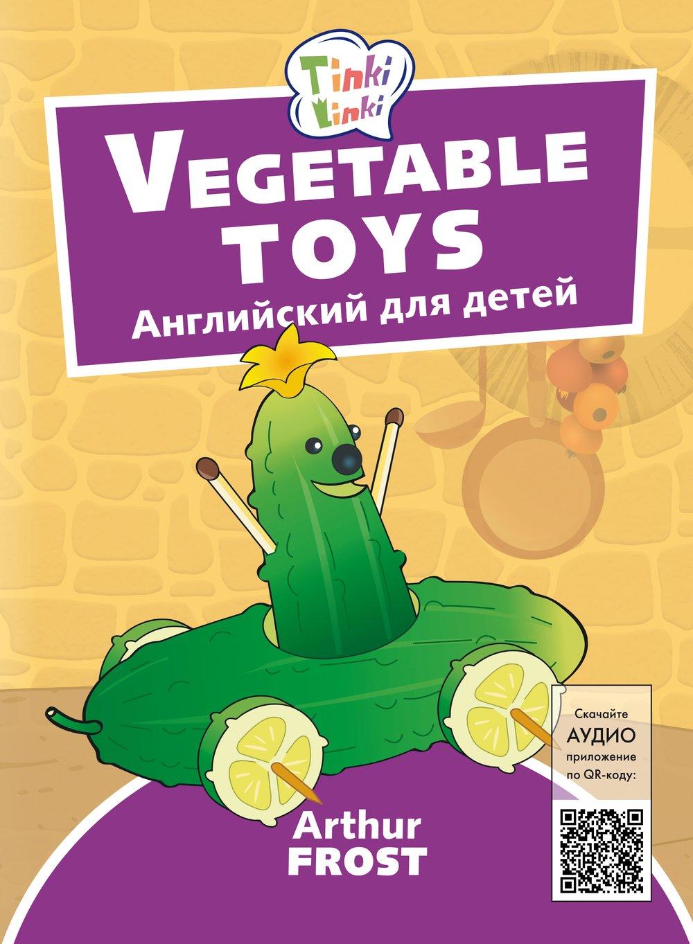 Arthur Frost Игрушки из овощей / Vegetable toys. Пособие для детей 3–5 лет. QR-код для аудио. Английский язык