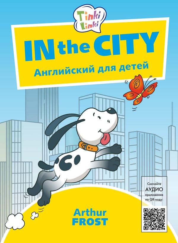Arthur Frost Приключения в городе / In the City. Пособие для детей 5–7 лет. QR-код для аудио. Английский язык