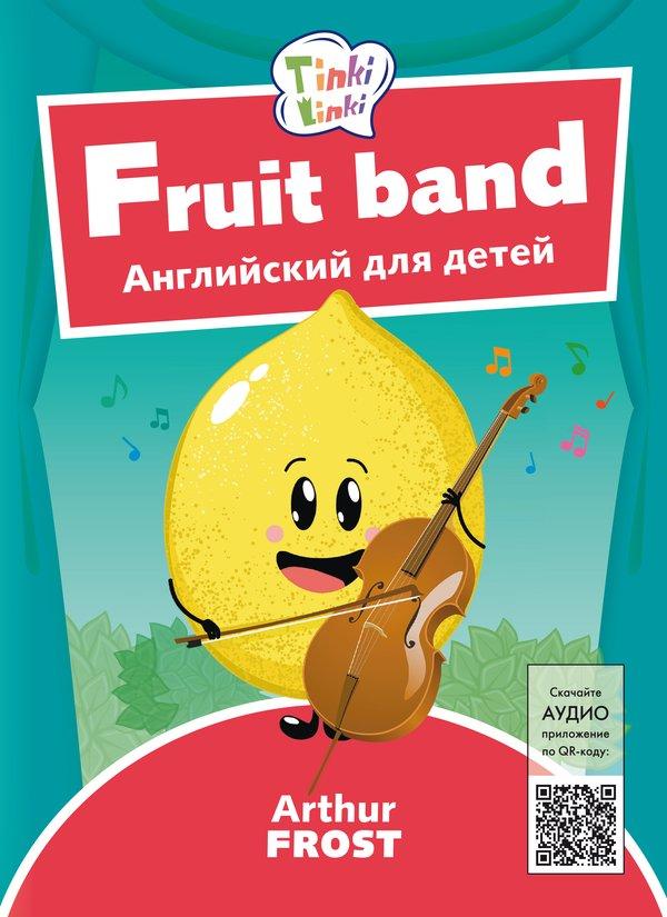 Arthur Frost Фруктовый оркестр / Fruit band. Пособие для детей 3–5 лет. QR-код для аудио. Английский язык
