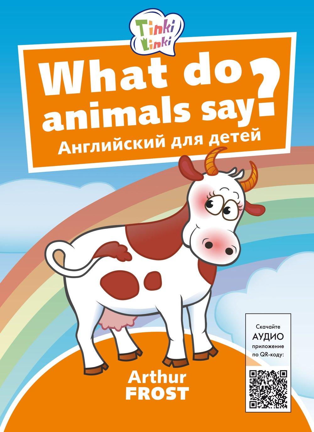 Arthur Frost Что говорят животные? / What do animals say? Пособие для детей 3–5 лет. QR-код для аудио. Английский язык
