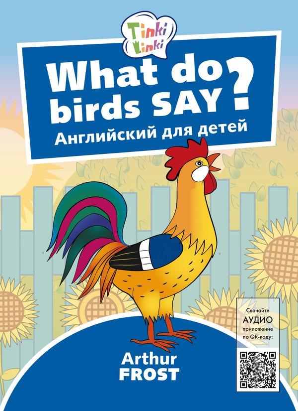 Arthur Frost Что говорят птицы? / What do birds say? Пособие для детей 3–5 лет. QR-код для аудио. Английский язык
