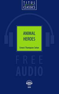 Эрнест Сетон-Томпсон / Ernest Thompson Seton Книга для чтения. Животные-герои /Animal Heroes. QR-код для аудио. Английский язык