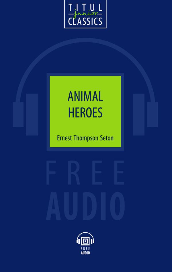 Эрнест Сетон-Томпсон / Ernest Thompson Seton. Электронная книга с озвученным текcтом. Животные-герои / Animal Heroes. Английский язык