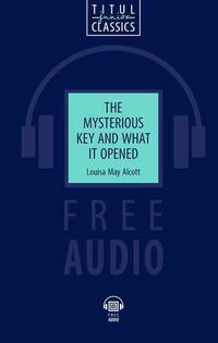 Луиза Мэй Олкотт / Louisa May Alcott. Электронная книга с озвученным текстом. Таинственный ключ и что он открыл / The Mysterious Key and What it Opened. Английский язык