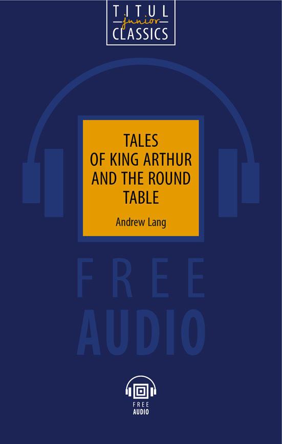 Э. Лэнг / Andrew Lang Книга для чтения. Легенды о короле Артуре и Круглом Столе / Tales of King Arthur and the Round Table. QR-код для аудио. Английский язык