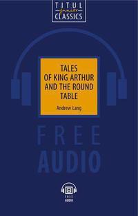 Э. Лэнг / Andrew Lang. Электронная книга (+ аудио). Легенды о короле Артуре и Круглом Столе / Tales of King Arthur and the Round Table. Английский язык