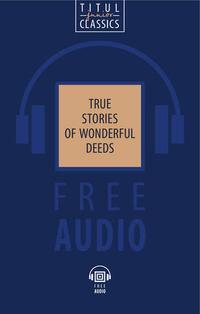 Электронная книга (+ аудио). Подлинные рассказы о чудесных подвигах (сборник рассказов об истории Англии) / True Stories of Wonderful deeds. Английский язык