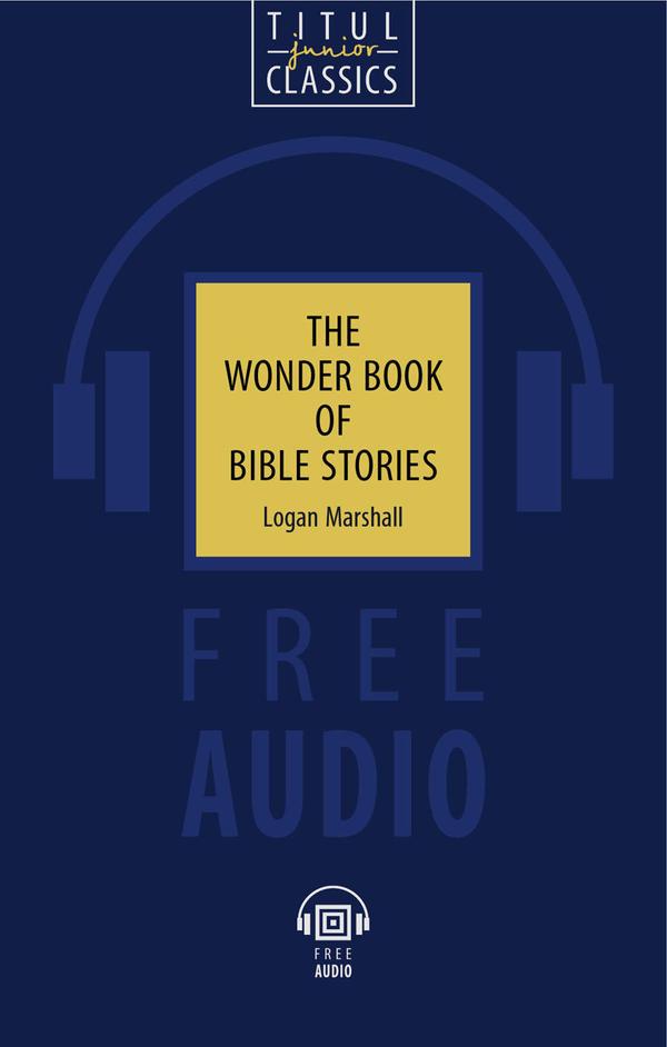 Логан Маршалл / Logan Marshall Книга для чтения. Чудесная книга библейских рассказов / The Wonder Book of Bible Stories. QR-код для аудио. Английский язык