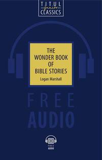 Логан Маршалл / Logan Marshall. Электронная книга (+аудио). Чудесная книга библейских рассказов / The Wonder Book of Bible Stories. Английский язык