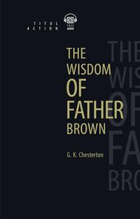 Г. К. Честертон / G. K. Chesterton Электронная книга с озвученным текстом. Мудрость отца Брауна / The Wisdom of Father Brown. Английский язык