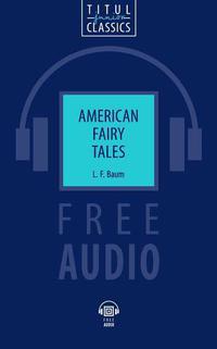 Л. Ф. Баум / L. F. Baum Электронная книга (+ аудио). Американские сказки / American Fairy Tales. Английский язык