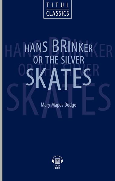 Мэри Мейпс Додж / Mary Mapes Dodge Электронная книга с озвученным текстом. Ганс Бринкер, или серебряные коньки / Hans Brinker, or The Silver Skates. Английский язык