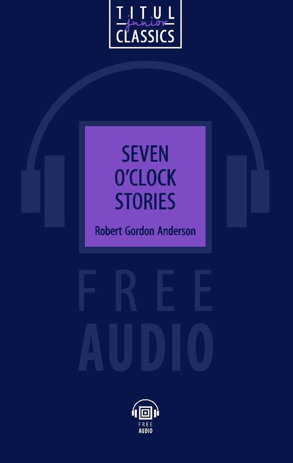 Роберт Гордон Андерсон / Robert Gordon Anderson Электронная книга с озвученным текстом. Рассказы в семь часов / Seven O'Clock Stories. Английский язык