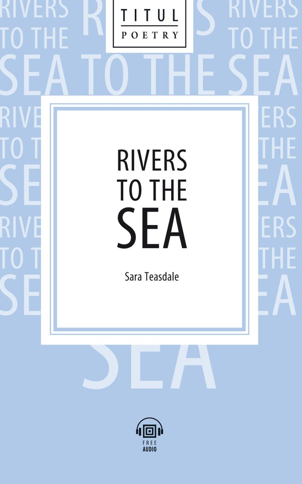 Сара Тисдейл / Sara Teasdale Электронная книга с озвученным текстом. Реки, текущие к морю / Rivers to the Sea. Английский язык