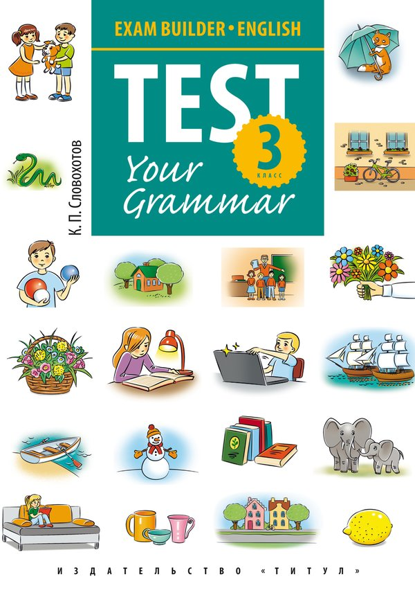 Словохотов К. П. Учебное пособие. Подготовка к экзаменам. Грамматические тесты / Exam Builder. Test Your Grammar. 3 класс. Английский язык