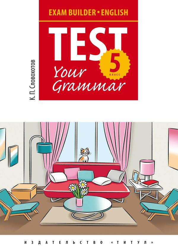 Словохотов К. П. Учебное пособие. Подготовка к экзаменам. Грамматические тесты / Exam Builder. Test Your Grammar. 5 класс. Английский язык