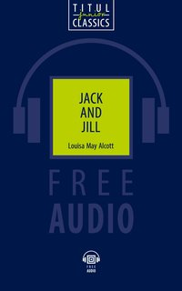 Луиза Мэй Олкотт / Louisa May Alcott Электронная книга (+ аудио). Джек и Джилл / Jack and Jill. Английский язык