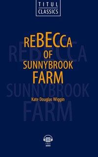 Кейт Дуглас Уигген / Kate Douglas Wiggin Электронная книга (+ аудио). Ребекка с фермы Саннибрук / Rebecca of Sunnybrook Farm. Английский язык