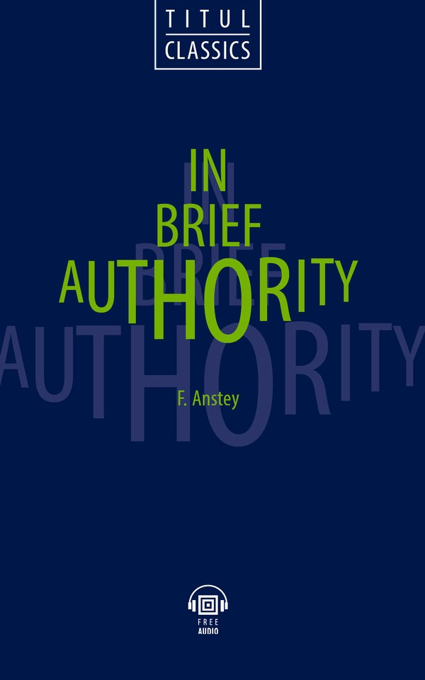 Ф. Энсти / F. Anstey Электронная книга (+ аудио). Власть в руки / In Brief Authority. Английский язык