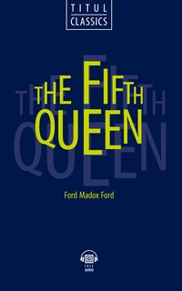 Форд Мэдокс Форд / Ford Madox Ford Электронная книга (+ аудио). Пятая королева / The Fifth Queen. Английский язык