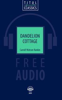 Кэррол Уотсон Рэнкин / Carrol Watson Rankin Электронная книга с озвученным текстом. Коттедж «Одуванчик» / Dandelion Cottage. Английский язык