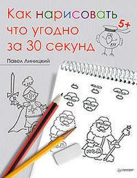 Линицкий П. С. Как нарисовать что угодно за 30 секунд