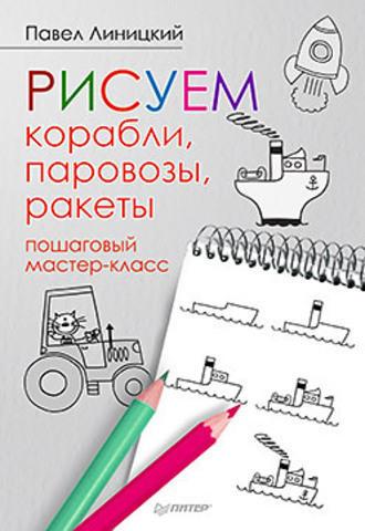 Линицкий П. С. Рисуем корабли, паровозы, ракеты: пошаговый мастер-класс