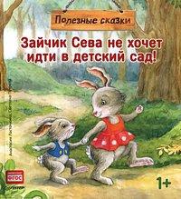 Ласточкина А. Зайчик Сева не хочет идти в детский сад! Полезные сказки 1+