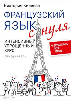 Килеева В. А. Французский язык с нуля. Интенсивный упрощенный курс + Звукозапись всех уроков