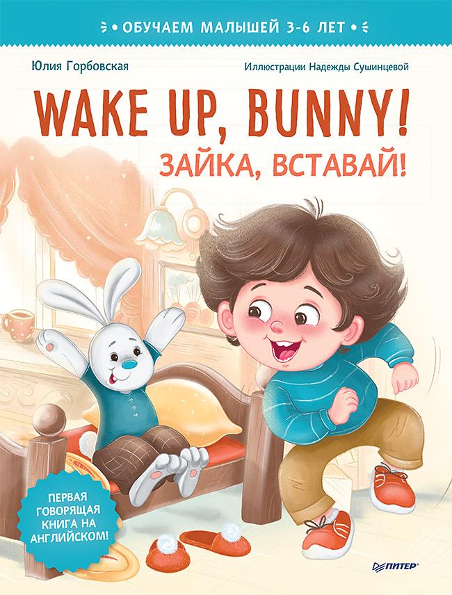 Горбовская  Ю. А., Сушинцева Н. А. Wake up, Bunny! Зайка, вставай! Полезные сказки на английском. 3-6 лет